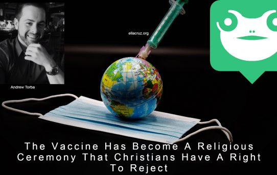 The Vaccine Has Become A Religious Ceremony That Christians Have A Right To Reject- by Andrew Torba